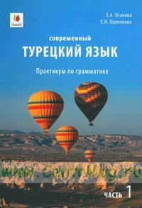 Современный турецкий язык: практикум по грамматике. Учебно-методический комплекс. Часть 1