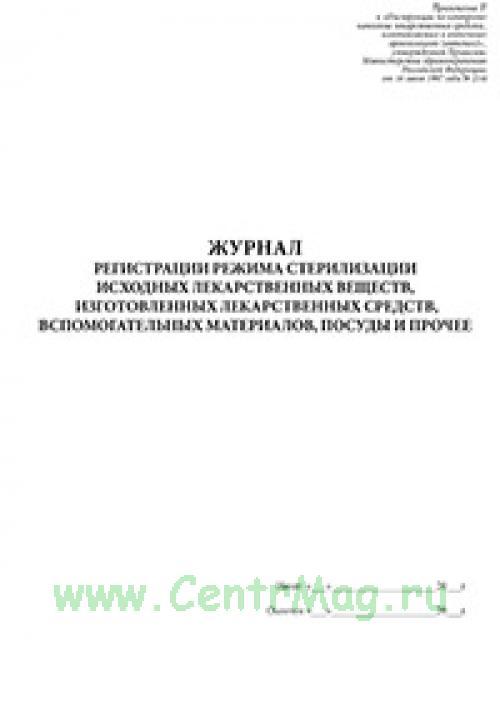 Журнал регистрации режима стерилизации исходных лекарственных веществ, изготовленных лекарственных средств, вспомогательных материалов, суды и прочее.