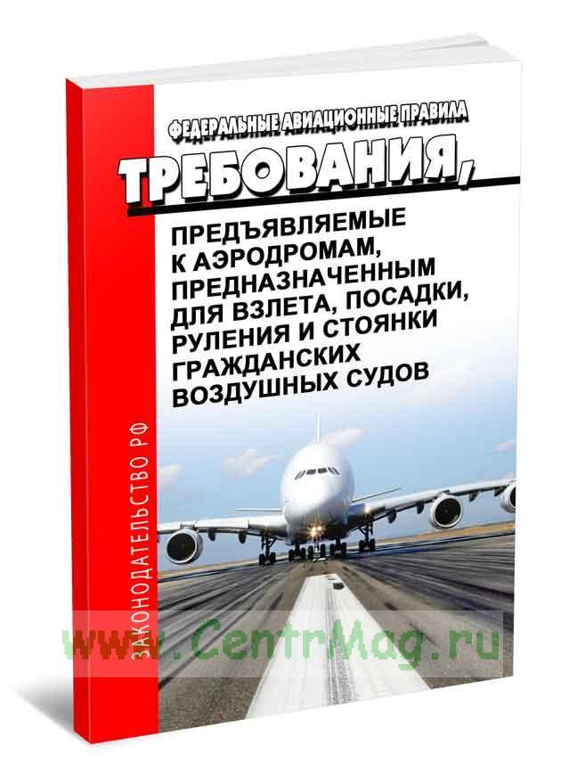 Федеральные авиационные правила Требования, предъявляемые к аэродромам, предназначенным для взлета, посадки, руления и стоянки гражданских воздушных судов