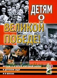 Детям о Великой Победе! Беседы о Второй мировой войне в детском саду и в школе.