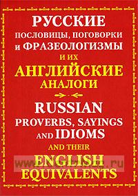 Русские пословицы, поговорки и фразеологизмы и их английские аналоги / Russian Proverbs, Sayings and Idioms with Their English Equivalents