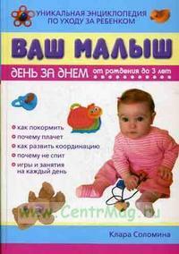 Ваш малыш день за днем. От рождения до 3 лет. Уникальная энциклопедия по уходу за ребенком