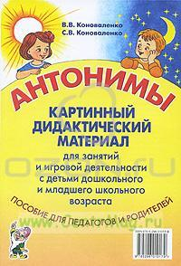 Антонимы: картинный дидактический материал для занятий и игровой деятельности с детьми дошкольного и младшего школьного возраста Пособие для педагогов и родителей