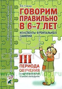 Говорим правильно в 6-7 лет. Конспекты фронтальных занятий III периода обучения в подготовительной к школе логогруппе