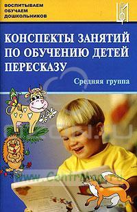 Конспекты занятий по обучению детей пересказу. Средняя группа