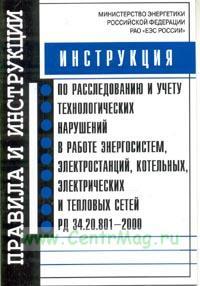 Инструкция по расследованию и учету технологических нарушений в работе энергосистем, электростанций, котельных, электрических и тепловых сетей РД 34. 20. 801 - 2000. Утверждена 2003 г.
