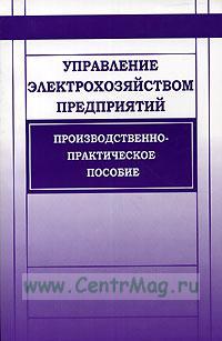 Управление электрохозяйством предприятий. Производственно - практическое пособие. Издание 2 - е исправленное и дополненное