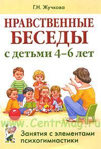 Нравственные беседы с детьми 4-6 лет: занятия с элементами психогимнастики: практическое пособие для психологов, воспитателей, педагогов.