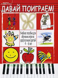 Давай поиграем! Учебное пособие для обучения игре на фортепиано детей 4-6 лет
