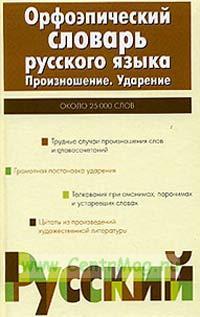 Орфоэпический словарь русского языка: Произношение. Ударение. Около 25000 единиц