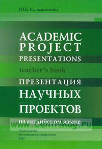 Презентация научных проектов на английском языке: Книга для преподавателей: Academic project presentations: teachers book