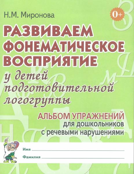 Развиваем фонематическое восприятие у детей подготовительной логогруппы.  Альбом упражнений для дошкольников с речевыми нарушениями