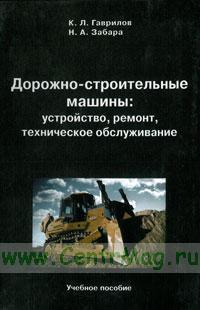 Дорожно-строительные машины: устройство, ремонт, техническое обслуживание: учебное пособие (3-е издание, исправленное и дополненное)