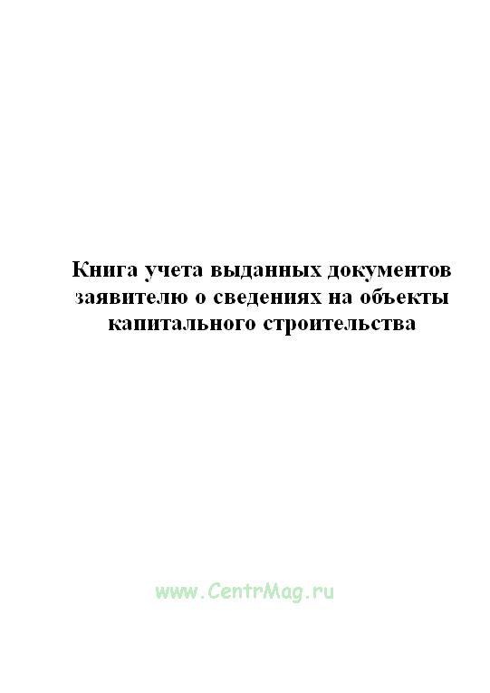 Книга учета выданных документов заявителю о сведениях на объекты капитального строительства.