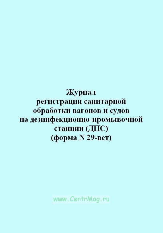 Журнал регистрации санитарной обработки вагонов и судов на дезинфекционно-промывочной станции (ДПС) (форма N 29-вет)