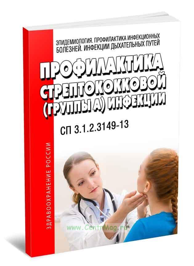 СП 3.1.2.3149-13. Профилактика стрептококковой (группы А) инфекции 2018 год. Последняя редакция