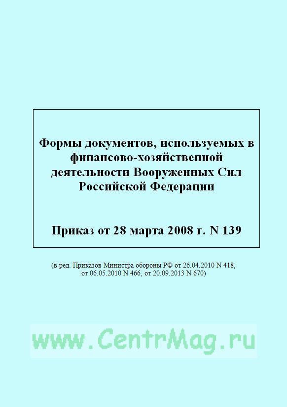 Формы документов, используемых в финансово-хозяйственной деятельности Вооруженных Сил Российской Федерации. Приказ от 28 марта 2008 г. N 139