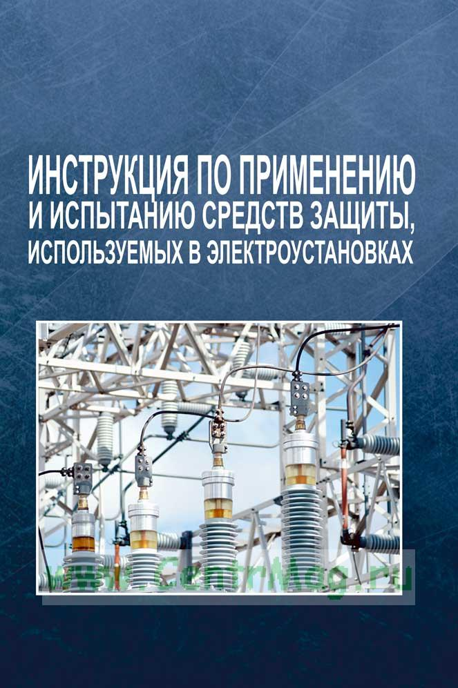 Инструкция по применению и испытанию средств защиты, используемых в электроустановках 2017 год. Последняя редакция