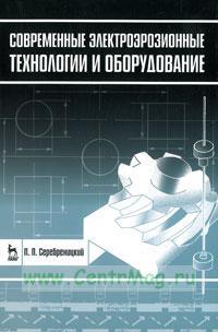 Современные электроэрозионные технологии и оборудование: Учебное пособие (2-е издание, дополнительное и переработанное)