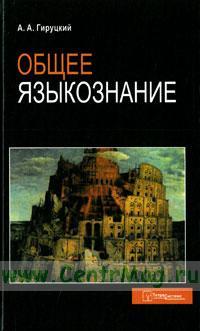 Общее языкознание: пособие для студентов вузов (4-е издание, переработанное и дополненное)