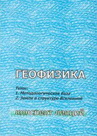 Геофизика: Тема 1. Методологическая база. Тема 2. земля в структуре Вселенной. Конспект лекций