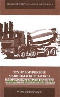 Технологические машины и комплексы в дорожном строительстве (производственная и техническая эксплуатация): учебное пособие