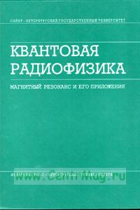 Квантовая радиофизика: магнитный резонанс и его приложения. Учебное пособие (2-е издание, переработанное)