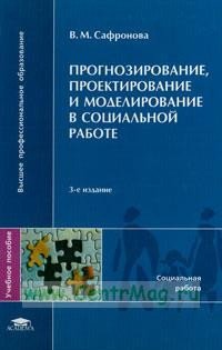 Прогнозирование, проектирование и моделирование в социальной работе: учебное пособие (4-е издание, исправленное и дополненное)