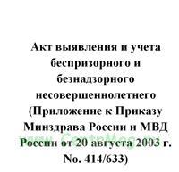 Акт выявления и учета беспризорного и безнадзорного несовершеннолетнего (Приложение к Приказу Минздрава России и МВД России от 20 августа 2003 г. No. 414/633)