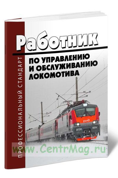 Профессиональный стандарт: Работник по управлению и обслуживанию локомотива 2019 год. Последняя редакция