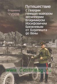 Путешествие с гвардии генерал-майором артиллерии Владимиром Иосифовичем Брежневым от Будапешта до Вены.