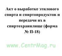 Акт о выработке этилового спирта и спиртопродуктов и передачи их в спиртохранилище (форма № П-18)
