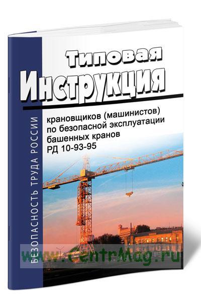 РД 10-93-95 Типовая инструкция для крановщиков (машинистов) по безопасной эксплуатации башенных кранов 2018 год. Последняя редакция