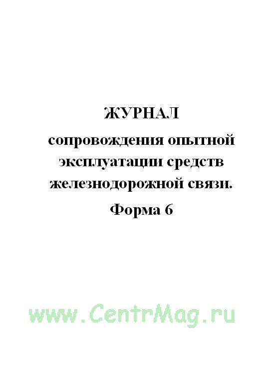 Журнал сопровождения опытной эксплуатации средств железнодорожной связи. форма 6.