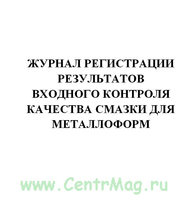 Журнал регистрации результатов входного контроля качества смазки для металлоформ