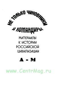 Не только чиновники и командиры. Материалы к истории Российской цивилизации. В 2-томах (А-М, Н-Я).