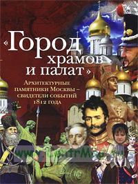 Город храмов и палат. Архитектурные памятники Москвы - свидетели событий 1812 года