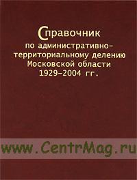 Справочник по административно-территориальному делению Московской области 1929-2004 гг.