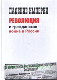 Падение империи, революция и гражданская война в России