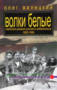 Волки белые. Сербский дневник русского добровольца 1993-1999