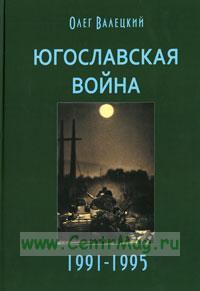 Югославская война 1991-1995 годы. 3-е издание, дополненное и переработанное.