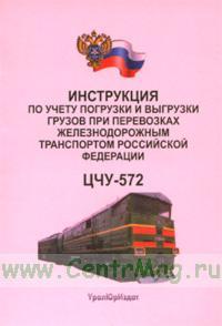 Инструкция по учету погрузки и выгрузки грузов при перевозках железнодорожным транспортом Российской Федерации. ЦЧУ-572