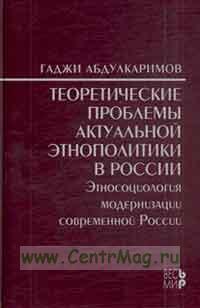 Теоретические проблемы актуальной этнополитики в России. Этносоциология модернизации современной России