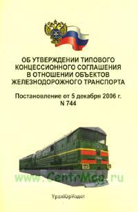 Об утверждении типового концессионного соглашения в отношении объектов железнодорожного транспорта. Постановление от 5 декабря 2006 г. № 744