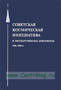 Советская космическая инициатива в государственных документах. 1946-1964