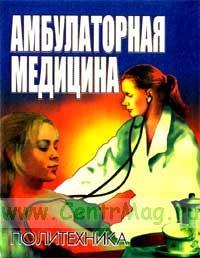 Амбулаторная медицина. Диагностика и лечение основных заболеваний на догоспитальном этапе. Пособие для врачей общей практики