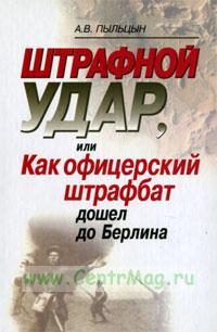 Штрафной удар, или Как офицерский штрафбат дошел до Берлина (2-е издание, исправленное и дополненное)