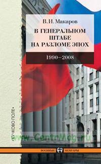 В Генеральном штабе на разломе эпох. 1990-2008.