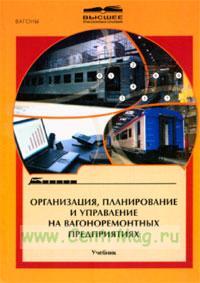 Организация, планирование и управление на вагоноремонтных предприятиях: Учебник для вузов ж.-д. транспорта.