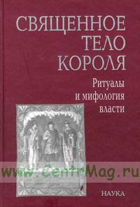 Священное тело короля. Ритуалы и мифология власти
